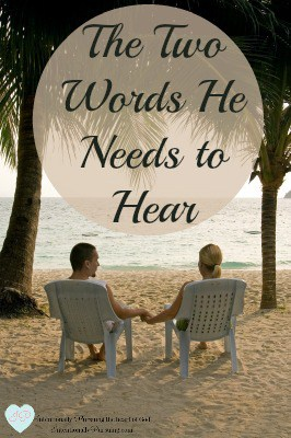 The Two Words He Needs to Hear - IntentionallyPursuing.com