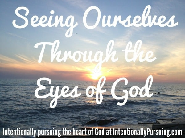 Seeing Ourselves Through the Eyes of God - Sanctified - IntentionallyPursuing.com